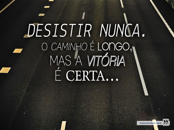 Desistir Nunca. O Caminho é Longo, Mas A Vitória é Certa