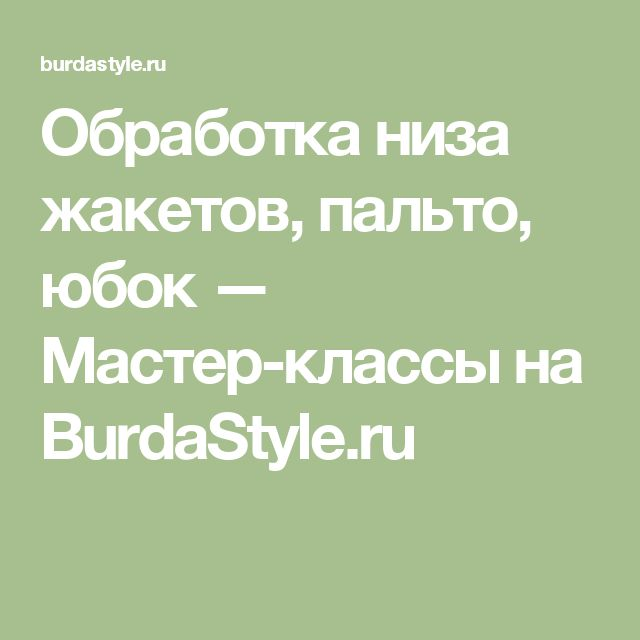 Обработка низа жакетов, пальто, юбок — Мастер-классы на BurdaStyle.ru