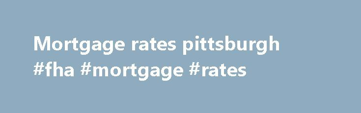 Mortgage rates pittsburgh #fha #mortgage #rates http://money.remmont.com/mortgage-rates-pittsburgh-fha-mortgage-rates/  #mortgage rates pittsburgh # Pennsylvania Mortgage Rates Low Pennsylvania Mortgage Rates Pennsylvania is a state with a rich history, home to Philadelphia, which served as the capital of the United States during the Revolutionary War, and Pittsburgh, which produced much of the steel that helped make our country great. Total Mortgage is now a licensed lender in Pennsylvania…