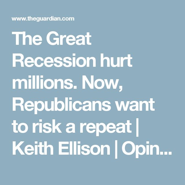 The Great Recession hurt millions. Now, Republicans want to risk a repeat | Keith Ellison | Opinion | The Guardian