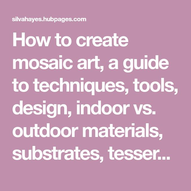 How to create mosaic art, a guide to techniques, tools, design, indoor vs. outdoor materials, substrates, tesserae, color, adhesives, sealers, and delving into the mysteries of grout.