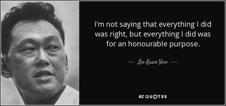I'm not saying that everything I did was right, but everything I did was for an honourable purpose. - Lee Kuan Yew