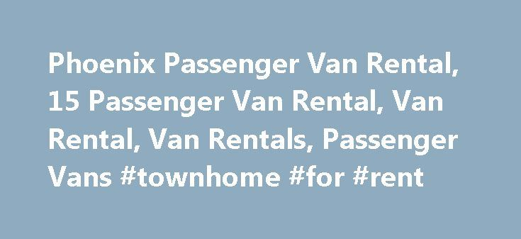 Phoenix Passenger Van Rental, 15 Passenger Van Rental, Van Rental, Van Rentals, Passenger Vans #townhome #for #rent http://renta.remmont.com/phoenix-passenger-van-rental-15-passenger-van-rental-van-rental-van-rentals-passenger-vans-townhome-for-rent/  #passenger van rental # 15 Passenger Van Rental A1 Van Rental and Leasing offers the largest van available for rental. We can supply you with either a Ford or Chevrolet van that will fit your needs. Uses of a 15 Passenger Van Rental The 15…