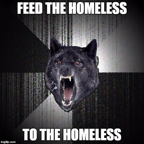 Insanity Wolf | FEED THE HOMELESS TO THE HOMELESS | image tagged in memes,insanity wolf | made w/ Imgflip meme maker