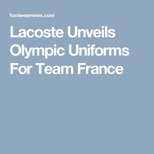 Lacoste Unveils Olympic Uniforms For TeamFrance