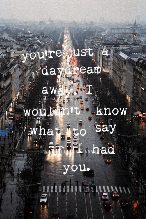 You're just a daydream away, I wouldn't know what to say if I had you - Daydream Away - All Time Low