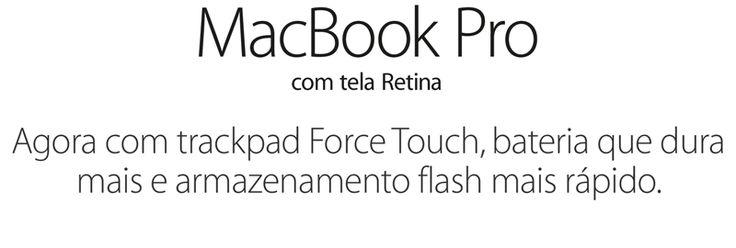 MacBook Pro com tela Retina. Agora com trackpad Force Touch, bateria que dura mais e armazenamento flash mais rápido.