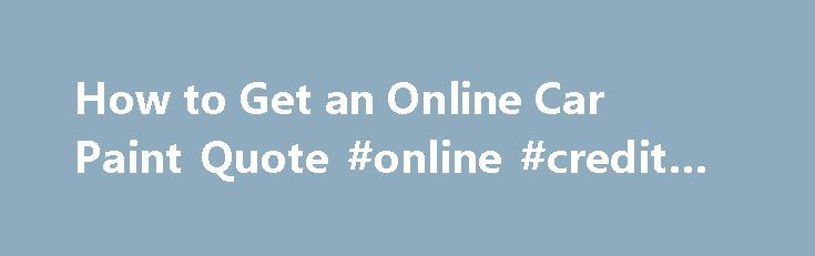 How to Get an Online Car Paint Quote #online #credit #report http://insurance.remmont.com/how-to-get-an-online-car-paint-quote-online-credit-report/  #online auto quote # How to Get an Online Car Paint Quote If you are looking for an online car paint quote for yourself or a friend, then you may be unsure how to proceed when looking for the right kind of paint for your car. There are many paints on offer online, and you […]The post How to Get an Online Car Paint Quote #online #credit #report…