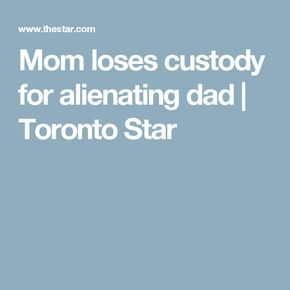 Mom loses custody for alienating dad | Toronto Star