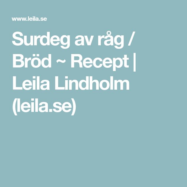 Surdeg av råg / Bröd ~ Recept | Leila Lindholm (leila.se)