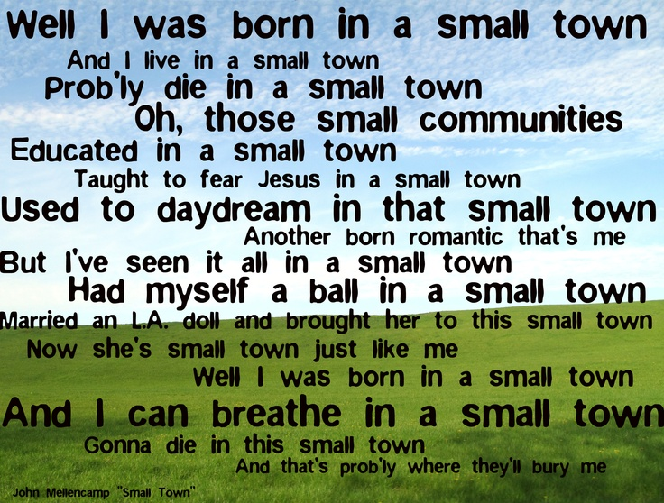 Small Town....this song says it all!