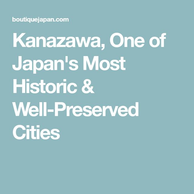 Kanazawa, One of Japan's Most Historic & Well-Preserved Cities