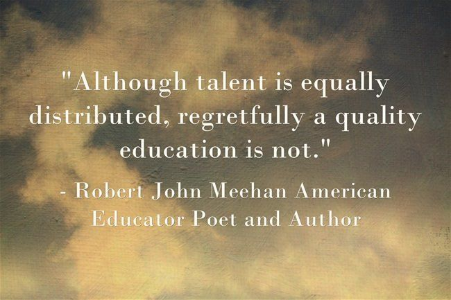 """""""Although talent is equally distributed, regretfully a quality education is not."""" ❤️✏️- Robert John Meehan American Educator Poet and Author"""