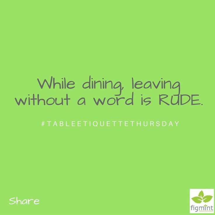 "While dining with friends leaving the table without a word is rude.  If you need to leave for any reason (like to use the restroom) Simply say ""excuse me please; I'll be right back"". #TableEtiquetteThursday"