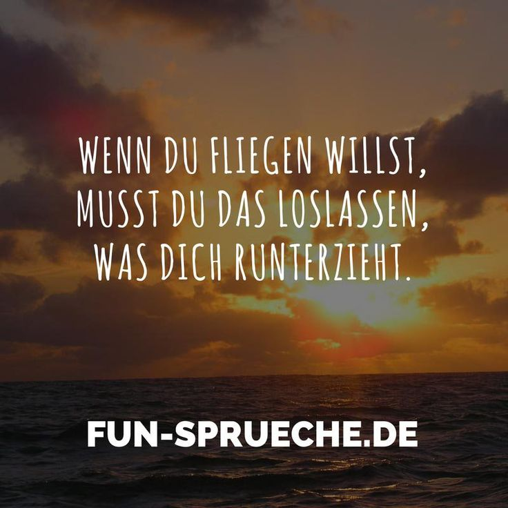 Wenn du fliegen willst, musst du das loslassen, was dich runterzieht. http://www.fun-sprueche.de/wenn-du-fliegen-willst-musst-du-das-loslassen-was-dich-runterzieht-4853