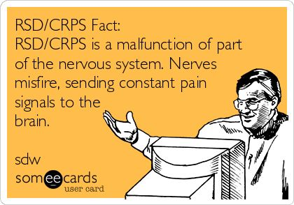 RSD/CRPS Fact: RSD/CRPS is a malfunction of part of the nervous system. Nerves misfire, sending constant pain signals to the brain. sdw