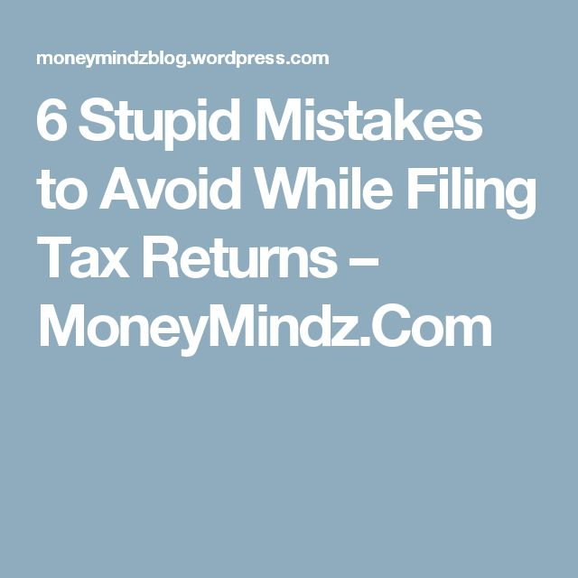 6 Stupid Mistakes to Avoid While Filing Tax Returns – MoneyMindz.Com