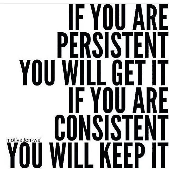If you are consistent, you will keep it.: