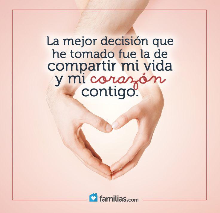 La mejor decisión que he tomado fue la de compartir Mi Vida y Mi Corazón Contigo.