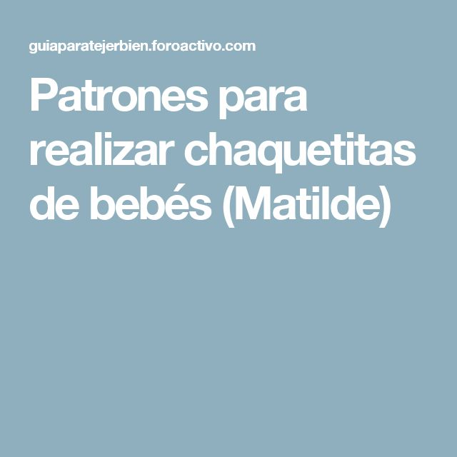 Patrones para realizar chaquetitas de bebés (Matilde)