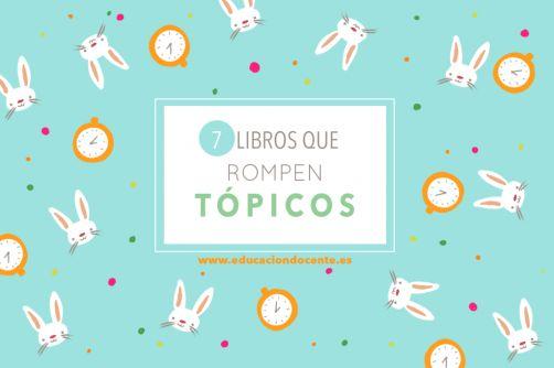 http://blog.educaciondocente.es/wordpress/7-libros-que-rompen-topicos/