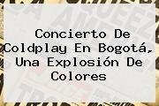 http://tecnoautos.com/wp-content/uploads/imagenes/tendencias/thumbs/concierto-de-coldplay-en-bogota-una-explosion-de-colores.jpg Coldplay. Concierto de Coldplay en Bogotá, una explosión de colores, Enlaces, Imágenes, Videos y Tweets - http://tecnoautos.com/actualidad/coldplay-concierto-de-coldplay-en-bogota-una-explosion-de-colores/