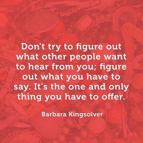 Don't try to figure out what other people want to hear from you; figure out what you have to say. It's the one and only thing you have to offer. - Barbara Kingsolver