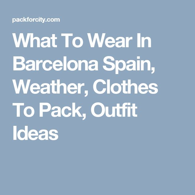 What To Wear In Barcelona Spain, Weather, Clothes To Pack, Outfit Ideas