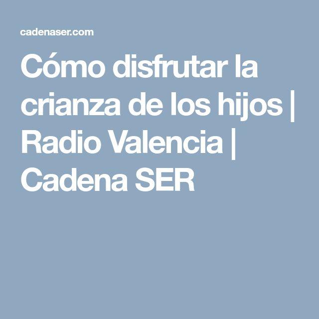 Cómo disfrutar la crianza de los hijos | Radio Valencia  | Cadena SER