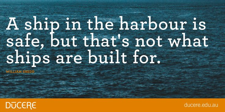 """A ship in the harbour is safe, but that's not what ships are built for."" William Shedd"