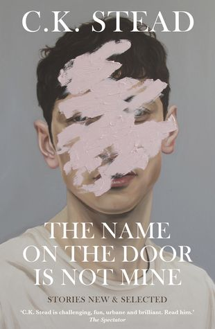 """The Name on the Door is Not Mine"", by C.K. Stead.  2017 Finalist - Acorn Foundation Fiction Prize.  Gathered from throughout Karl Stead's career, this collection is a reminder of his deft storytelling and literary power...These stories, linked by tone and feel, are clever, sensual, wry and beautifully written, with Stead's subtle sense of humour evident at every turn."