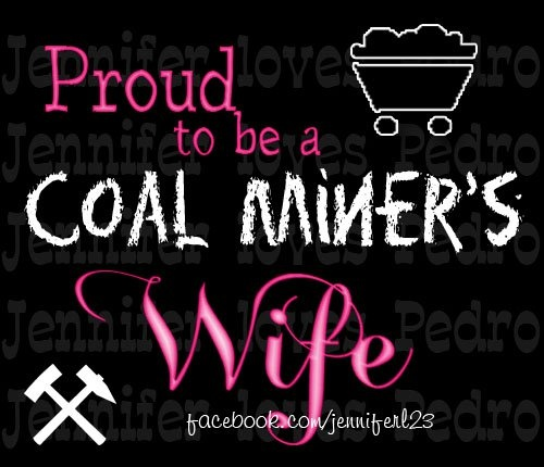 Coal miners wife... I'm not a coal miner's wife, but I know plenty.. I am proud a coal miner's daughter, sister, niece, aunt, cousin, co-worker and friend
