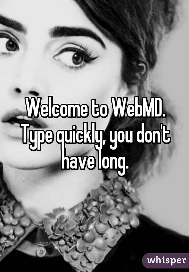 Welcome to WebMD. Type quickly, you don't have long.