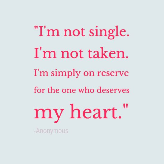 """I'm not single. I'm not taken. I'm simply on reserve for the one who deserves my heart."" —Anonymous"