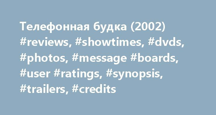 Телефонная будка (2002) #reviews, #showtimes, #dvds, #photos, #message #boards, #user #ratings, #synopsis, #trailers, #credits http://boston.remmont.com/%d1%82%d0%b5%d0%bb%d0%b5%d1%84%d0%be%d0%bd%d0%bd%d0%b0%d1%8f-%d0%b1%d1%83%d0%b4%d0%ba%d0%b0-2002-reviews-showtimes-dvds-photos-message-boards-user-ratings-synopsis-trailers-credit/  # The leading information resource for the entertainment industry Телефонная будка (2002 ) Storyline Stu Shepard is a fast talking and wise cracking New York…