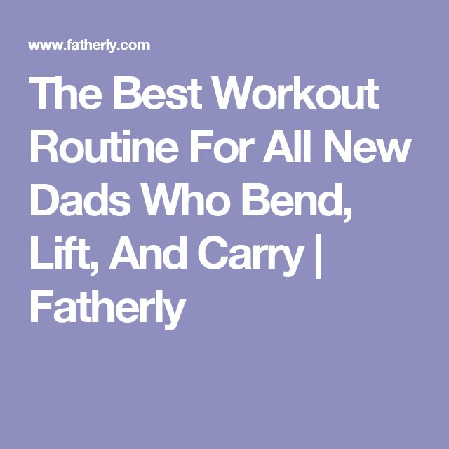 The Best Workout Routine For All New Dads Who Bend, Lift, And Carry | Fatherly