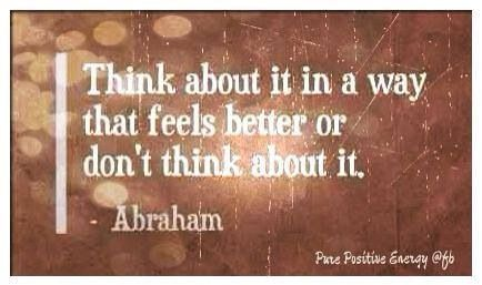 Think in a way that feels better ~ Abraham