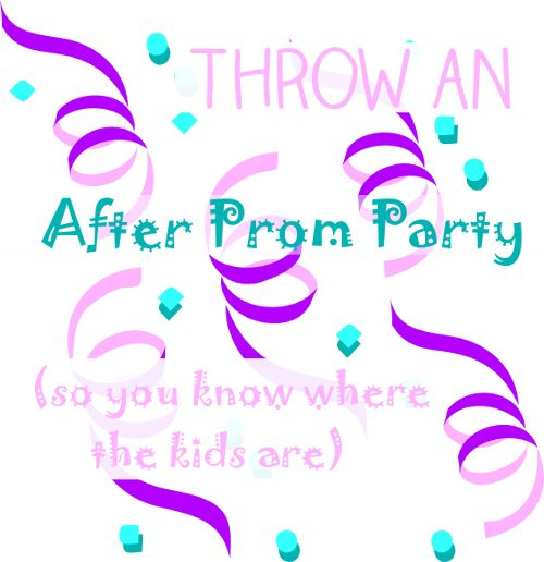 Throw an after-prom party, so you know where your kids are