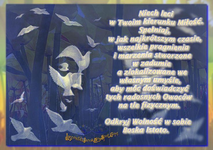 Miłość i Wolność leci w Twoim kierunku   www.JasnowidzJacek.blogspot.com  Niech Bóg swym Światłem wszechobecnej i wszechogarniającej Miłości ożywi to, co Martwe. Spali to, co Negatywne i Brudne w każdej gotowej Świątyni (Sercu), rozpalając ponownie Miłość, Zdrowie, Optymizm, Prawdę i Wiarę w Siebie, aby móc z Martwych wstać, jak jaskrawa budząca się do Życia Natura.