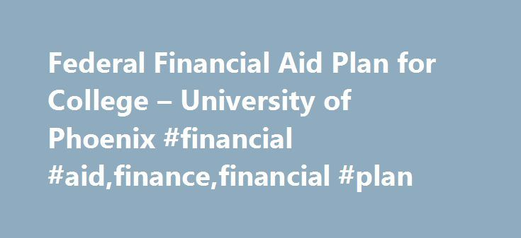 Federal Financial Aid Plan for College – University of Phoenix #financial #aid,finance,financial #plan http://montana.remmont.com/federal-financial-aid-plan-for-college-university-of-phoenix-financial-aidfinancefinancial-plan/  # Federal Financial Aid Plan The Federal Financial Aid Plan is available to students who are interested in receiving federal grants, federal loans or both to pay for tuition in an eligible degree or certificate program. A list of federal financial aid programs is…