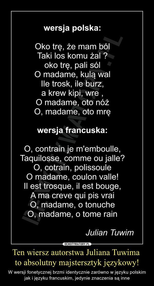 Ten wiersz autorstwa Juliana Tuwima  to absolutny majstersztyk językowy! – W wersji fonetycznej brzmi identycznie zarówno w języku polskim jak i języku francuskim, jedynie znaczenia są inne