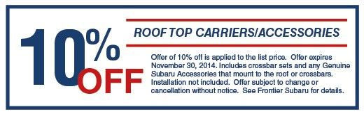 Roof Top Carriers/Accessories  FS Coupon3.jpg Offer of 10% off is applied to the list price.  Offer expires November 30, 2014. Includes crossbar sets and any Genuine Subaru Accessories that mount to the roof or crossbars. Installation not included.  Offer subject to change or cancellation without notice.  See Frontier Subaru for details.