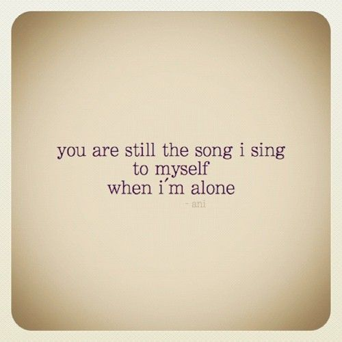 You are still the song I sing to myself when I'm alone. ~ Ani Difranco