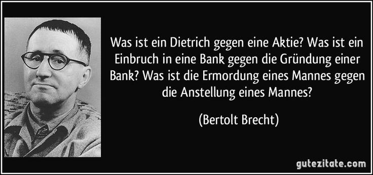 Was ist ein Dietrich gegen eine Aktie? Was ist ein Einbruch in eine Bank gegen die Gründung einer Bank? Was ist die Ermordung eines Mannes gegen die Anstellung eines Mannes? (Bertolt Brecht)