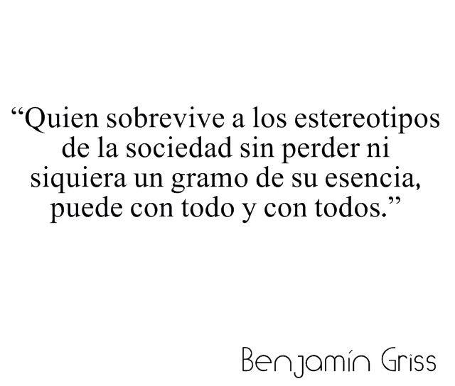 〽️️Quien sobrevive a los estereotipos de la sociedad sin perder ni siquiera un gramo de esencia, puede con todo y todos. Benjamin Griss