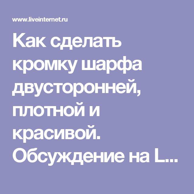Как сделать кромку шарфа двусторонней, плотной и красивой. Обсуждение на LiveInternet - Российский Сервис Онлайн-Дневников