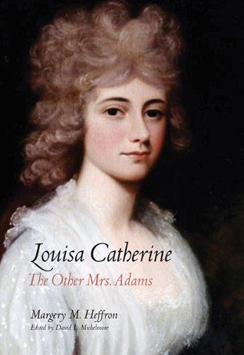 Louisa Catherine: The Other Mrs. Adams by Margery M. Heffron.  The first biography of John Quincy Adams's talented and spirited wife, the only first lady born outside the United States.