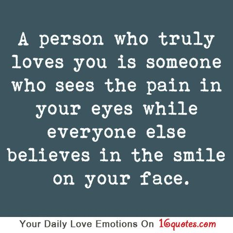 Person who truly loves you is someone who sees the pain in your eyes while everyone else believes in the smile on your face.