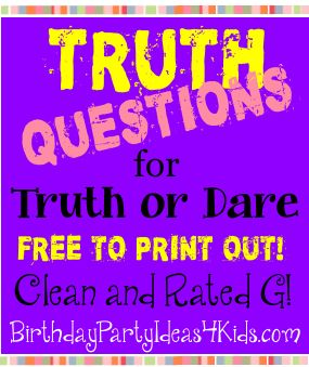 TRUTH QUESTIONS Truth Questions for the game of Truth or Dare Over 50 fun questions!   Clean and rated G.  Great for kids, tweens and teens 7, 8, 9, 10, 11, 12, 13, 14, 15, 16, 17, 18 year old. http://www.birthdaypartyideas4kids.com/truth-questions.htm