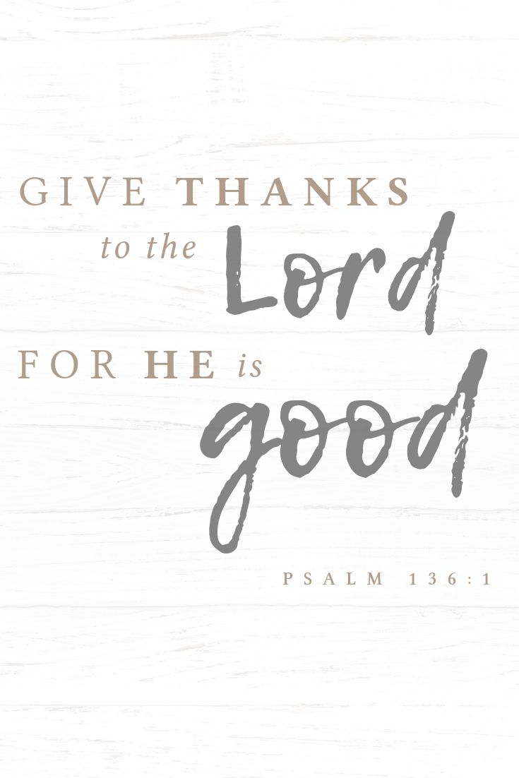 """""""Give thanks to the Lord, for He is good…"""